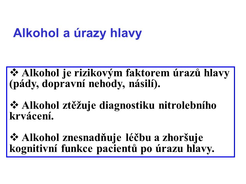 Alkohol a úrazy hlavy  Alkohol je rizikovým faktorem úrazů hlavy (pády, dopravní nehody, násilí).  Alkohol ztěžuje diagnostiku nitrolebního krvácení
