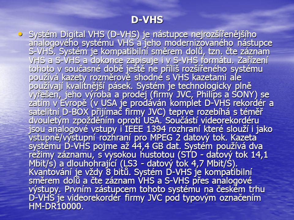 D-VHS • Systém Digital VHS (D-VHS) je nástupce nejrozšířenějšího analogového systému VHS a jeho modernizovaného nástupce S-VHS. Systém je kompatibilní