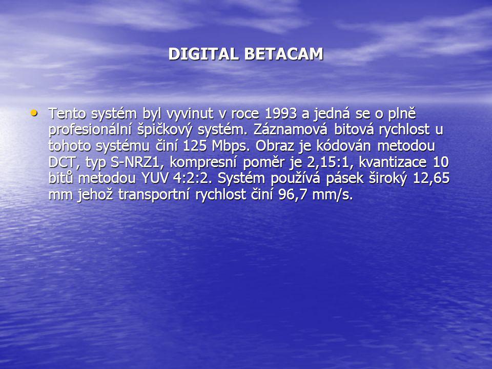 DIGITAL BETACAM • Tento systém byl vyvinut v roce 1993 a jedná se o plně profesionální špičkový systém. Záznamová bitová rychlost u tohoto systému čin