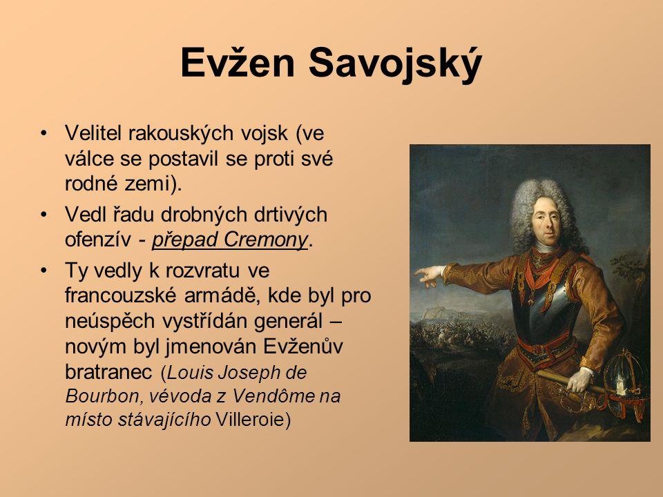 Evžen Savojský •Velitel rakouských vojsk (ve válce se postavil se proti své rodné zemi). •Vedl řadu drobných drtivých ofenzív - přepad Cremony. •Ty ve