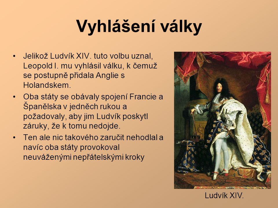 Vyhlášení války •Jelikož Ludvík XIV. tuto volbu uznal, Leopold I. mu vyhlásil válku, k čemuž se postupně přidala Anglie s Holandskem. •Oba státy se ob