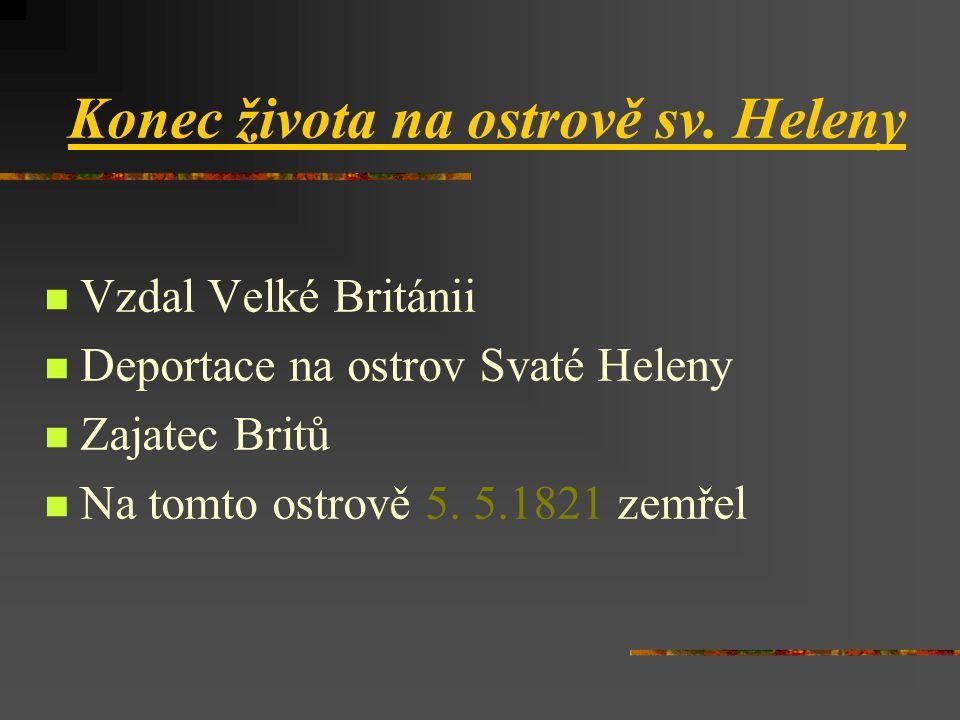Konec života na ostrově sv. Heleny  Vzdal Velké Británii  Deportace na ostrov Svaté Heleny  Zajatec Britů  Na tomto ostrově 5. 5.1821 zemřel