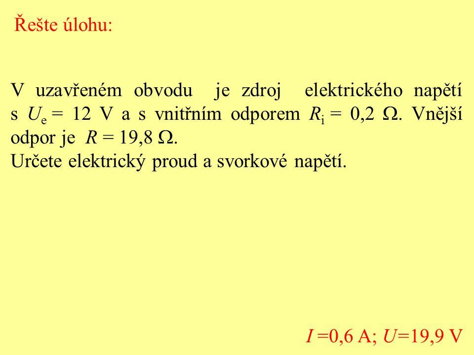 V uzavřeném obvodu je zdroj elektrického napětí s U e = 12 V a s vnitřním odporem R i = 0,2 . Vnější odpor je R = 19,8  Určete elektrický proud a s