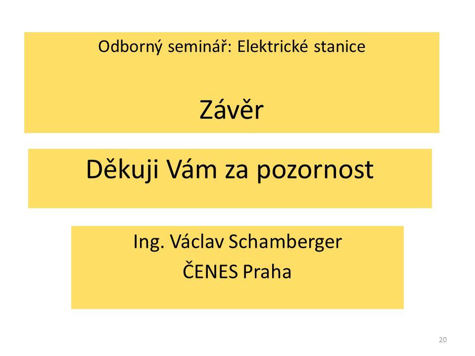 20 Děkuji Vám za pozornost Ing. Václav Schamberger ČENES Praha Odborný seminář: Elektrické stanice Závěr