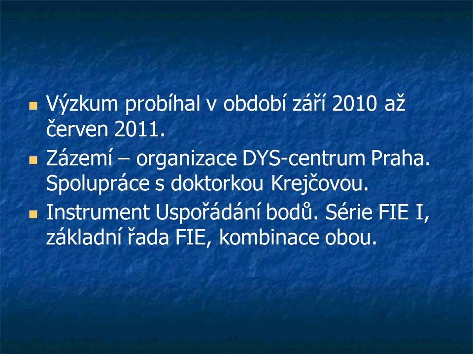  Výzkum probíhal v období září 2010 až červen 2011.  Zázemí – organizace DYS-centrum Praha. Spolupráce s doktorkou Krejčovou.  Instrument Uspořádán