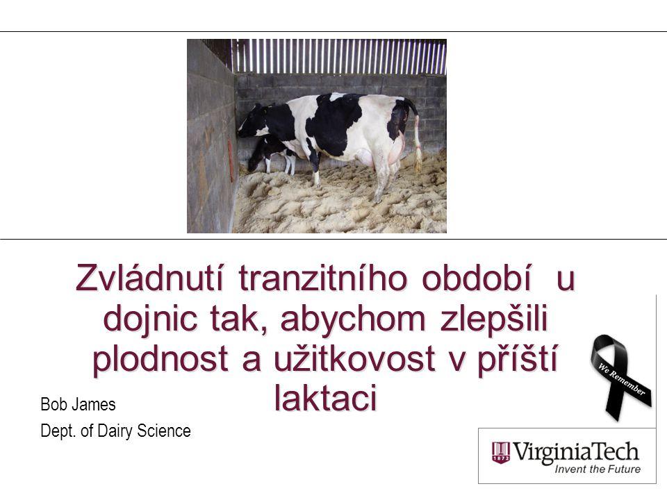 Zvládnutí tranzitního období u dojnic tak, abychom zlepšili plodnost a užitkovost v příští laktaci Bob James Dept. of Dairy Science
