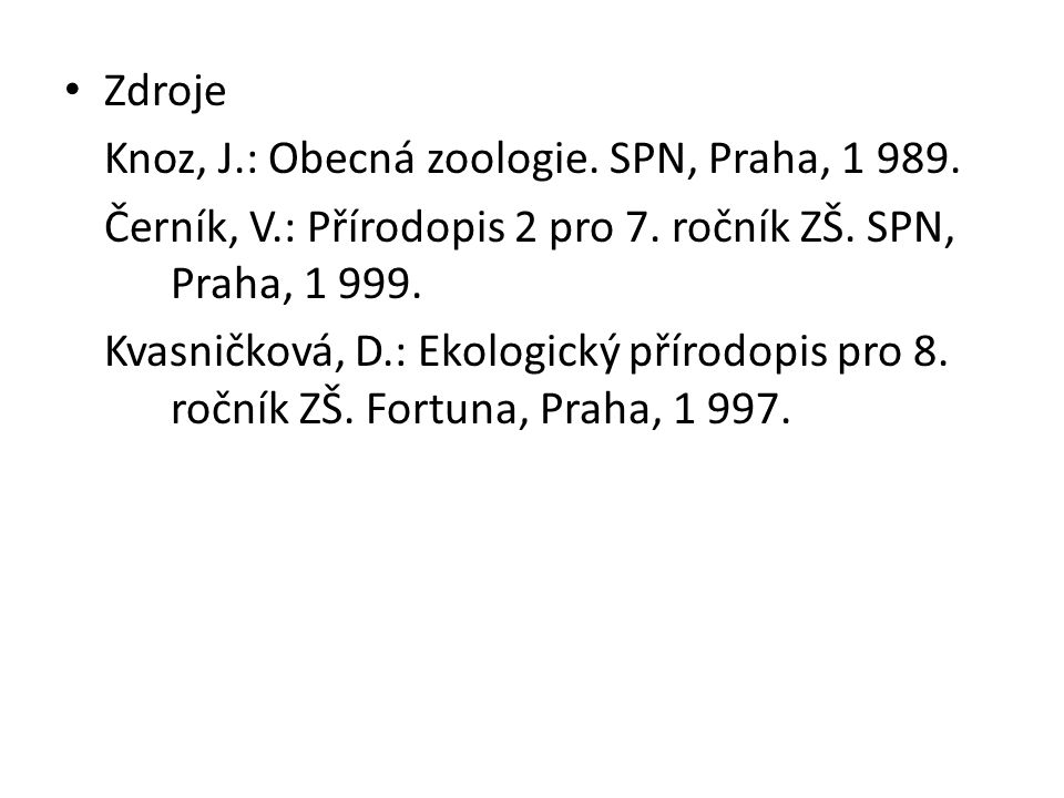 • Zdroje Knoz, J.: Obecná zoologie. SPN, Praha, 1 989. Černík, V.: Přírodopis 2 pro 7. ročník ZŠ. SPN, Praha, 1 999. Kvasničková, D.: Ekologický příro