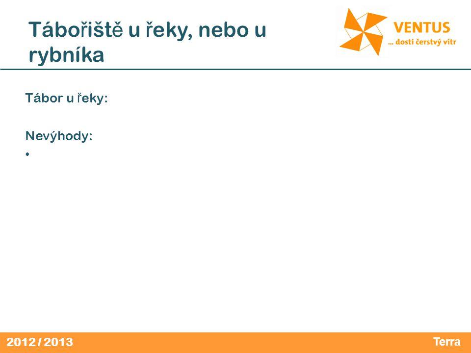 2012 / 2013 Tábo ř išt ě u ř eky, nebo u rybníka Tábor u ř eky: Nevýhody: Terra