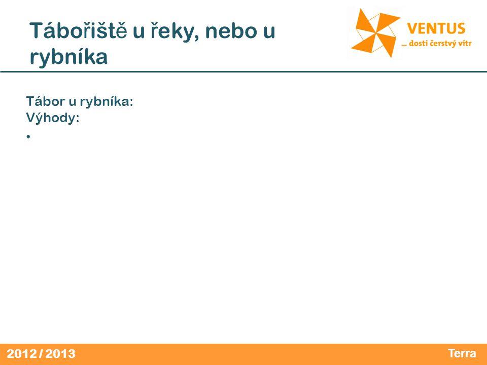 2012 / 2013 Tábo ř išt ě u ř eky, nebo u rybníka Tábor u rybníka: Výhody: • Terra