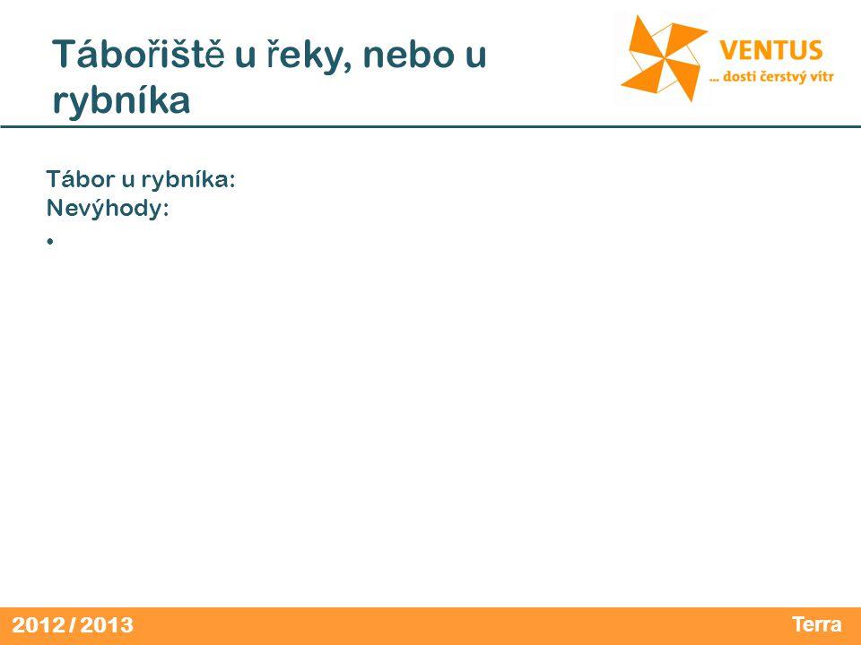 2012 / 2013 Tábo ř išt ě u ř eky, nebo u rybníka Tábor u rybníka: Nevýhody: • Terra