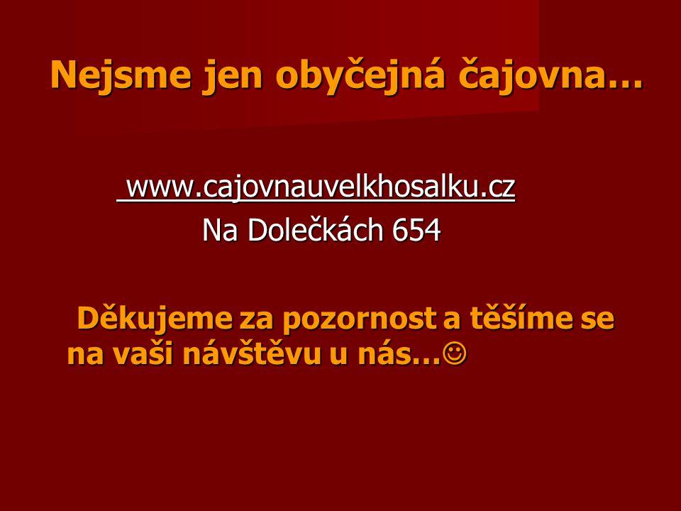Nejsme jen obyčejná čajovna… www.cajovnauvelkhosalku.cz www.cajovnauvelkhosalku.cz Na Dolečkách 654 Na Dolečkách 654 Děkujeme za pozornost a těšíme se
