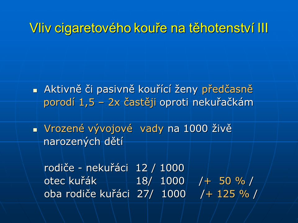 Vliv cigaretového kouře na těhotenství III  Aktivně či pasivně kouřící ženy předčasně porodí 1,5 – 2x častěji oproti nekuřačkám porodí 1,5 – 2x častěji oproti nekuřačkám  Vrozené vývojové vady na 1000 živě narozených dětí narozených dětí rodiče - nekuřáci 12 / 1000 otec kuřák 18/ 1000 /+ 50 % / oba rodiče kuřáci 27/ 1000 /+ 125 % /