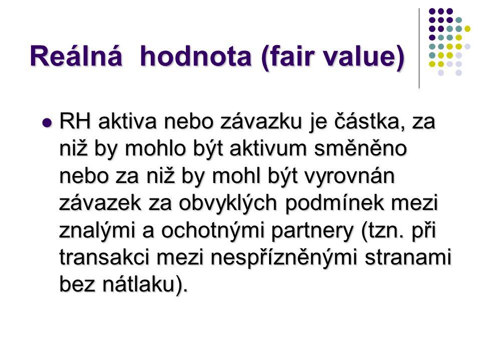 Reálná hodnota (fair value)  RH aktiva nebo závazku je částka, za niž by mohlo být aktivum směněno nebo za niž by mohl být vyrovnán závazek za obvykl