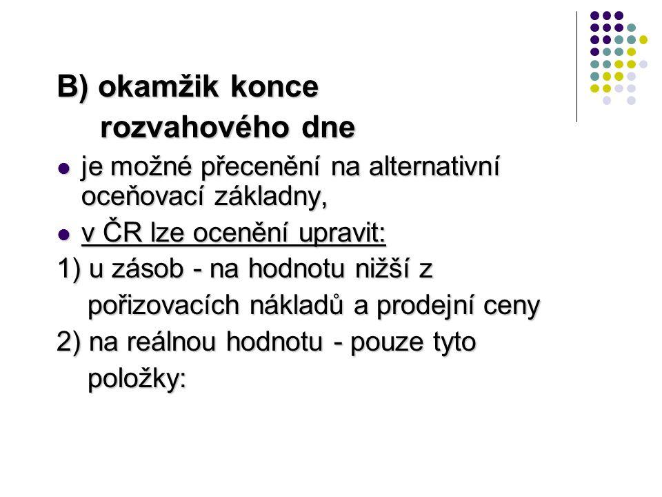 B) okamžik konce rozvahového dne rozvahového dne  je možné přecenění na alternativní oceňovací základny,  v ČR lze ocenění upravit: 1) u zásob - na