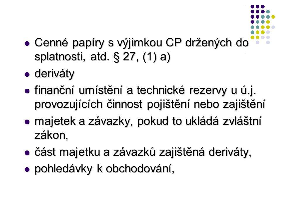  Cenné papíry s výjimkou CP držených do splatnosti, atd. § 27, (1) a)  deriváty  finanční umístění a technické rezervy u ú.j. provozujících činnost
