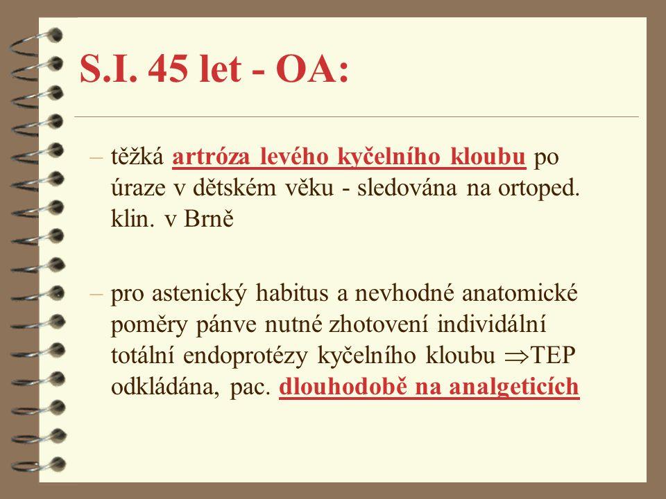 S.I. 45 let - OA: –těžká artróza levého kyčelního kloubu po úraze v dětském věku - sledována na ortoped. klin. v Brně –pro astenický habitus a nevhodn