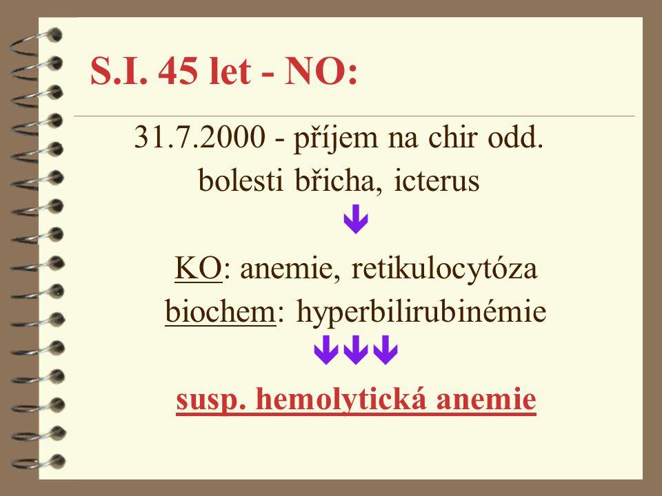 S.I. 45 let - NO: 31.7.2000 - příjem na chir odd. bolesti břicha, icterus  KO: anemie, retikulocytóza biochem: hyperbilirubinémie  susp. hemolytic