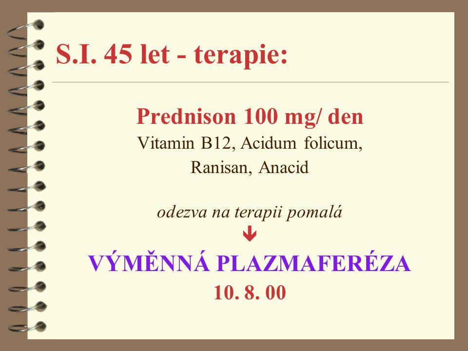 S.I. 45 let - terapie: Prednison 100 mg/ den Vitamin B12, Acidum folicum, Ranisan, Anacid odezva na terapii pomalá  VÝMĚNNÁ PLAZMAFERÉZA 10. 8. 00