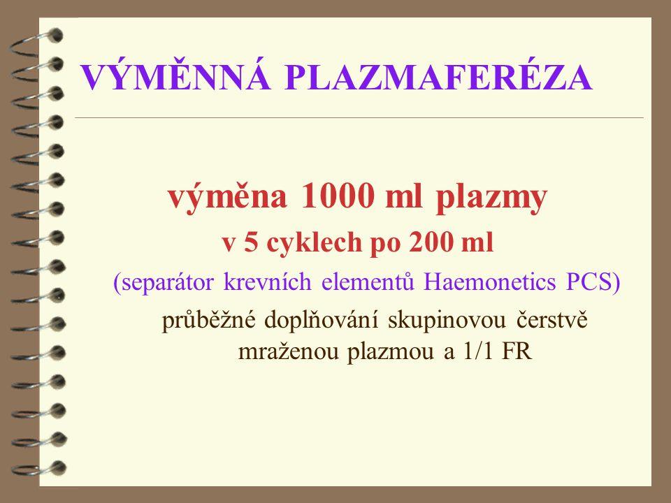 VÝMĚNNÁ PLAZMAFERÉZA výměna 1000 ml plazmy v 5 cyklech po 200 ml (separátor krevních elementů Haemonetics PCS) průběžné doplňování skupinovou čerstvě