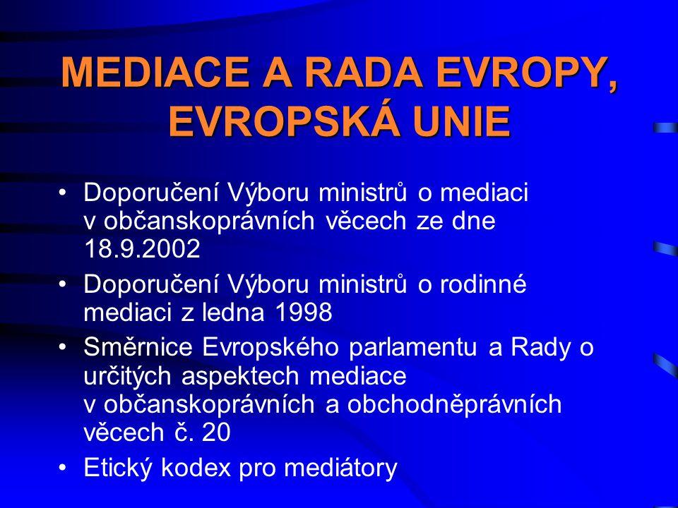 MEDIACE A RADA EVROPY, EVROPSKÁ UNIE •Doporučení Výboru ministrů o mediaci v občanskoprávních věcech ze dne 18.9.2002 •Doporučení Výboru ministrů o rodinné mediaci z ledna 1998 •Směrnice Evropského parlamentu a Rady o určitých aspektech mediace v občanskoprávních a obchodněprávních věcech č.