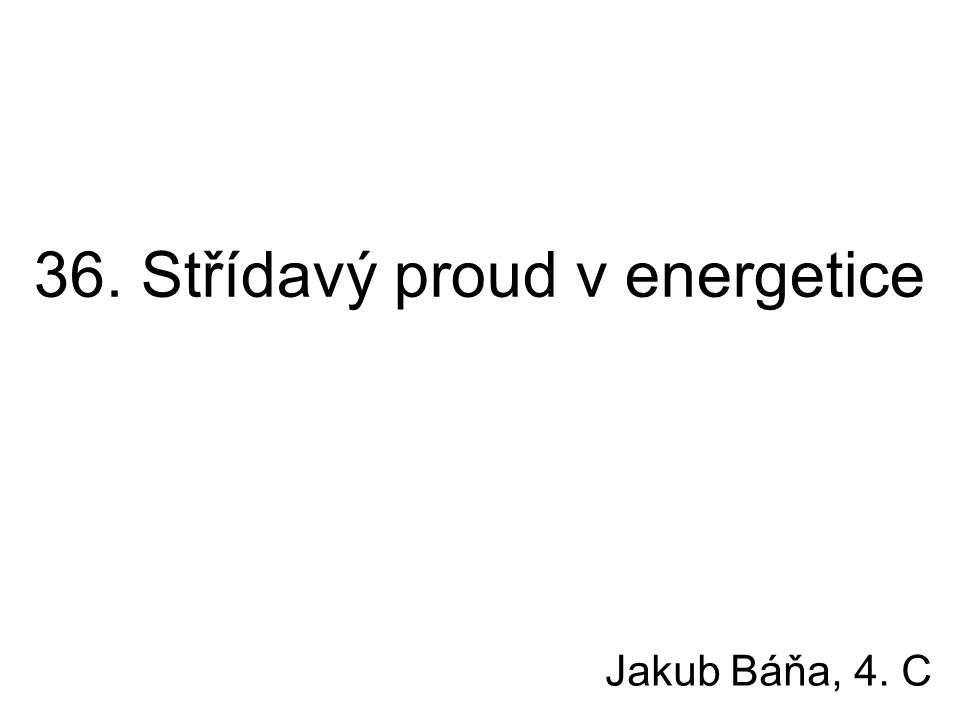 36. Střídavý proud v energetice Jakub Báňa, 4. C