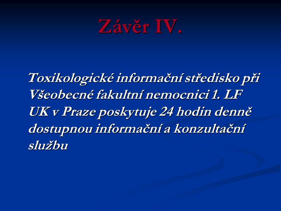 Závěr IV. Toxikologické informační středisko při Všeobecné fakultní nemocnici 1. LF UK v Praze poskytuje 24 hodin denně dostupnou informační a konzult