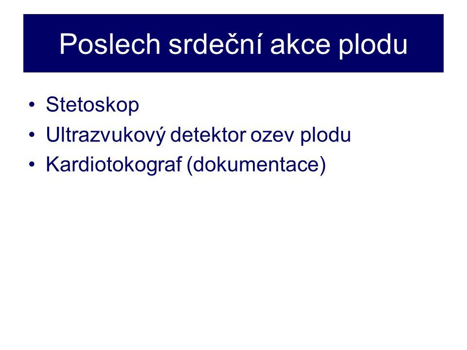 Poslech srdeční akce plodu •Stetoskop •Ultrazvukový detektor ozev plodu •Kardiotokograf (dokumentace)