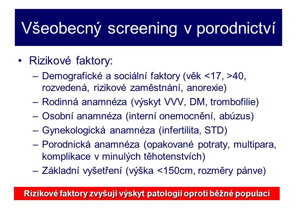 Všeobecný screening v porodnictví •Rizikové faktory: –Demografické a sociální faktory (věk 40, rozvedená, rizikové zaměstnání, anorexie) –Rodinná anamnéza (výskyt VVV, DM, trombofilie) –Osobní anamnéza (interní onemocnění, abúzus) –Gynekologická anamnéza (infertilita, STD) –Porodnická anamnéza (opakované potraty, multipara, komplikace v minulých těhotenstvích) –Základní vyšetření (výška <150cm, rozměry pánve) Rizikové faktory zvyšují výskyt patologií oproti běžné populaci