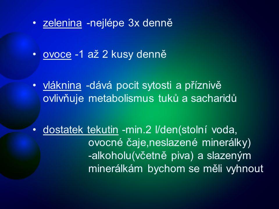 •zelenina -nejlépe 3x denně •ovoce -1 až 2 kusy denně •vláknina -dává pocit sytosti a příznivě ovlivňuje metabolismus tuků a sacharidů •dostatek tekutin -min.2 l/den(stolní voda, ovocné čaje,neslazené minerálky) -alkoholu(včetně piva) a slazeným minerálkám bychom se měli vyhnout