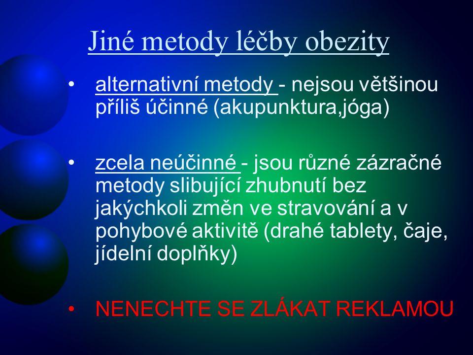 Jiné metody léčby obezity •alternativní metody - nejsou většinou příliš účinné (akupunktura,jóga) •zcela neúčinné - jsou různé zázračné metody slibující zhubnutí bez jakýchkoli změn ve stravování a v pohybové aktivitě (drahé tablety, čaje, jídelní doplňky) •NENECHTE SE ZLÁKAT REKLAMOU