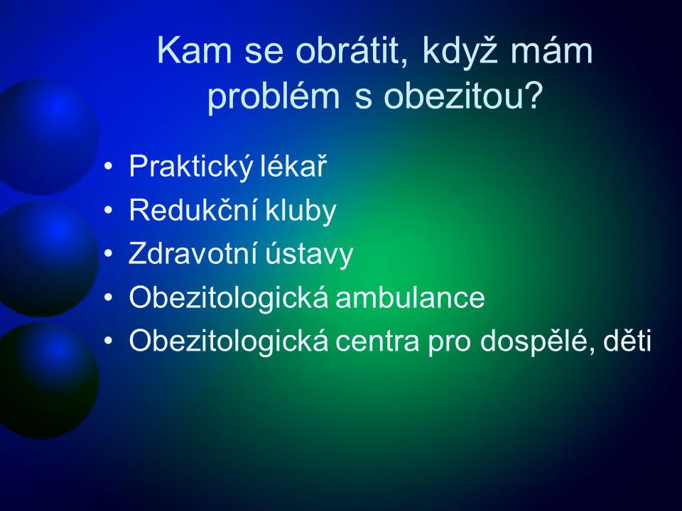 Kam se obrátit, když mám problém s obezitou? •Praktický lékař •Redukční kluby •Zdravotní ústavy •Obezitologická ambulance •Obezitologická centra pro d