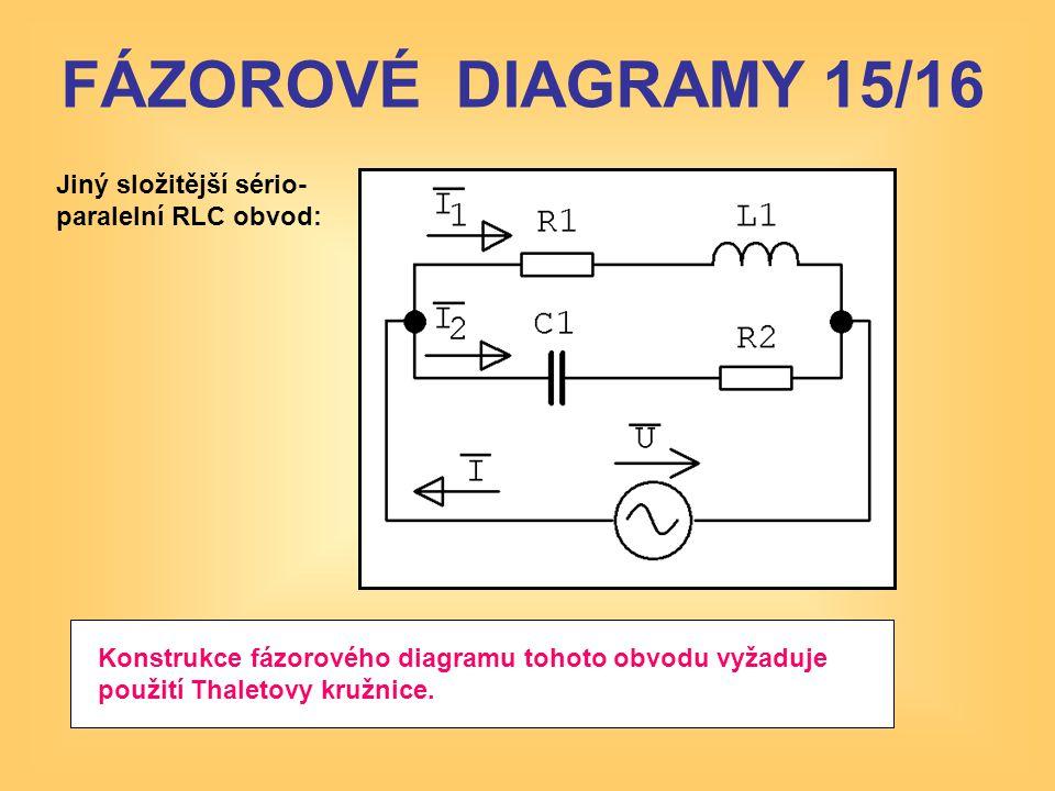 Jiný složitější sério- paralelní RLC obvod: Konstrukce fázorového diagramu tohoto obvodu vyžaduje použití Thaletovy kružnice. FÁZOROVÉ DIAGRAMY 15/16
