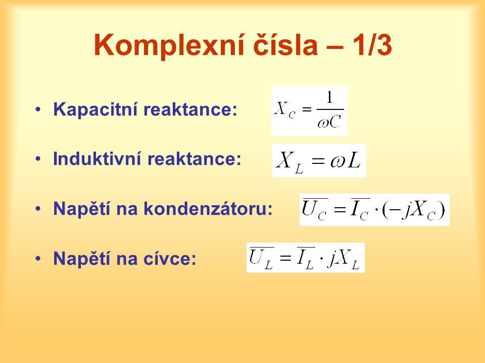Komplexní čísla – 1/3 •Kapacitní reaktance: •Induktivní reaktance: •Napětí na kondenzátoru: •Napětí na cívce: