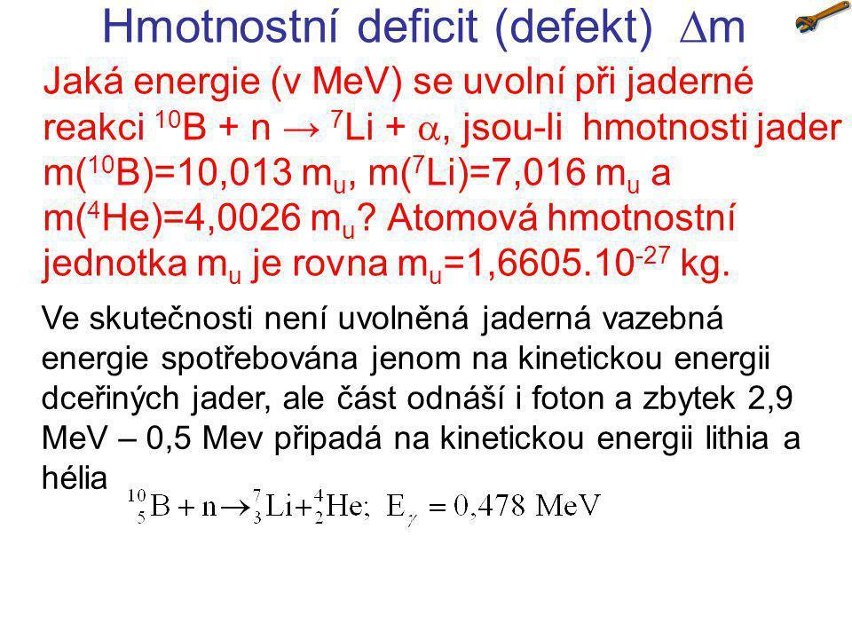 Hmotnostní deficit (defekt)  m Jaká energie (v MeV) se uvolní při jaderné reakci 10 B + n → 7 Li + , jsou-li hmotnosti jader m( 10 B)=10,013 m u, m