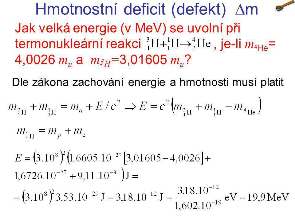 Hmotnostní deficit (defekt)  m Jak velká energie (v MeV) se uvolní při termonukleární reakci, je-li m 4 He = 4,0026 m u a m 3 H = 3,01605 m u ? Dle