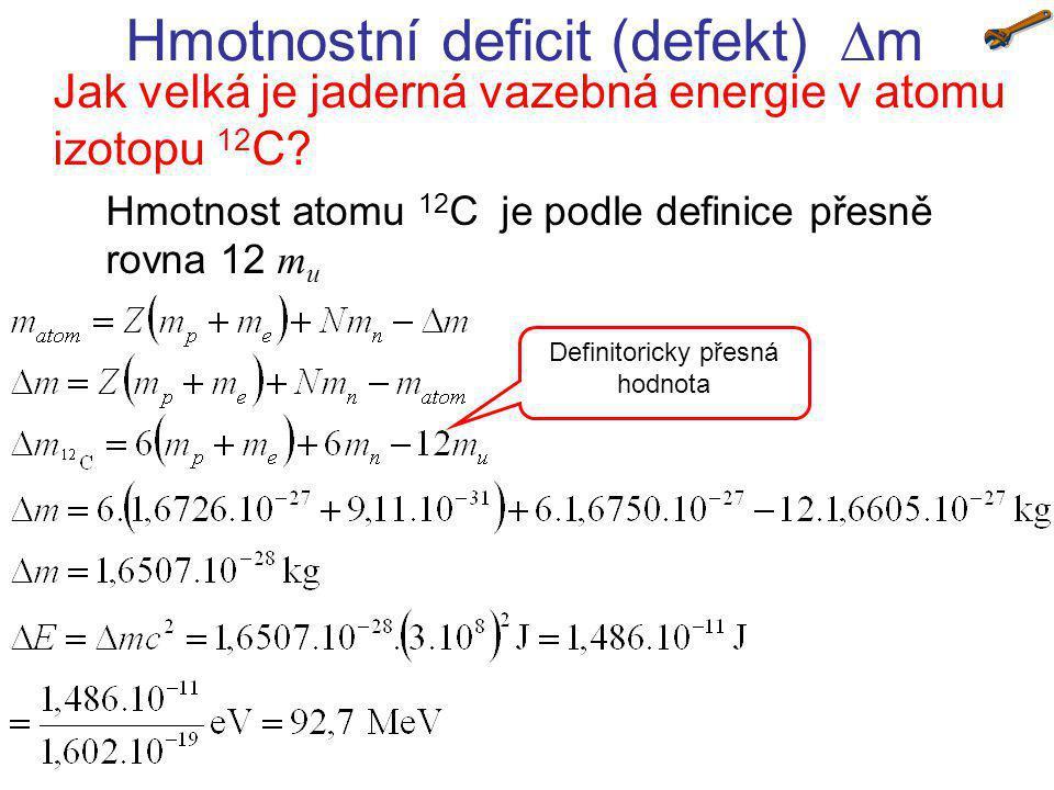 Hmotnostní deficit (defekt)  m Jak velká je jaderná vazebná energie v atomu izotopu 12 C? Hmotnost atomu 12 C je podle definice přesně rovna 12 m u