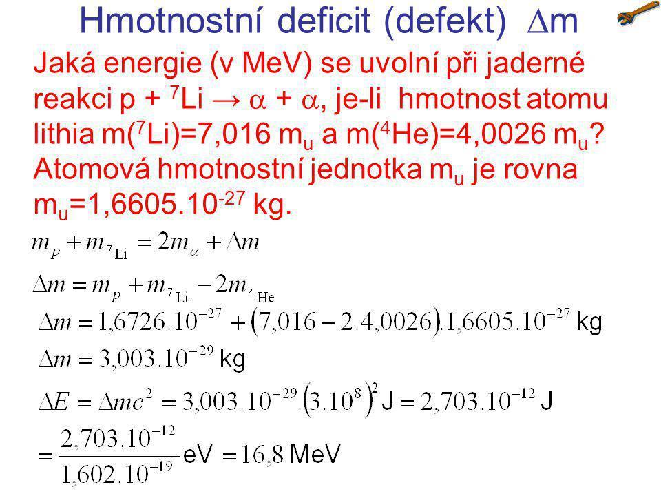 Hmotnostní deficit (defekt)  m Jaká energie (v MeV) se uvolní při jaderné reakci 10 B + n → 7 Li + , jsou-li hmotnosti jader m( 10 B)=10,013 m u, m( 7 Li)=7,016 m u a m( 4 He)=4,0026 m u .