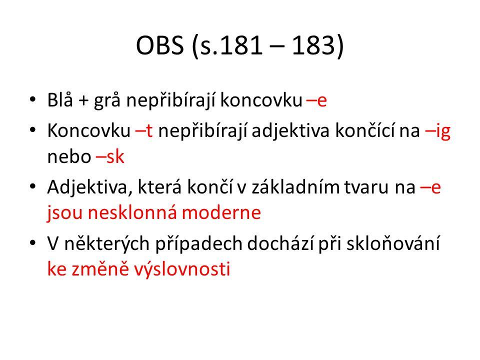 OBS (s.181 – 183) • Blå + grå nepřibírají koncovku –e • Koncovku –t nepřibírají adjektiva končící na –ig nebo –sk • Adjektiva, která končí v základním tvaru na –e jsou nesklonná moderne • V některých případech dochází při skloňování ke změně výslovnosti