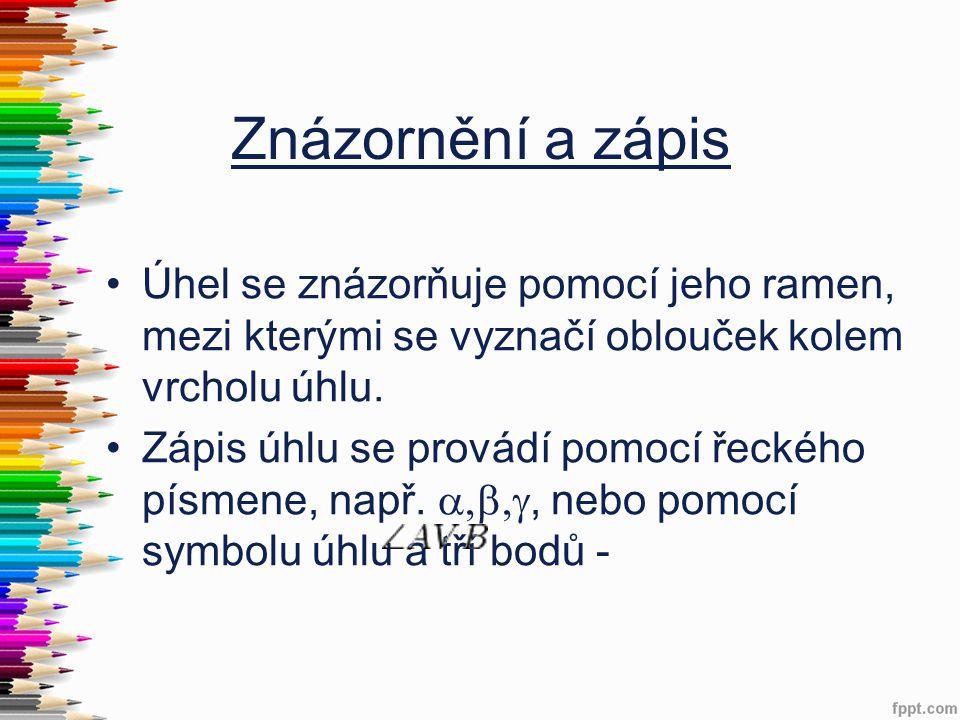 Znázornění a zápis •Úhel se znázorňuje pomocí jeho ramen, mezi kterými se vyznačí oblouček kolem vrcholu úhlu. •Zápis úhlu se provádí pomocí řeckého p