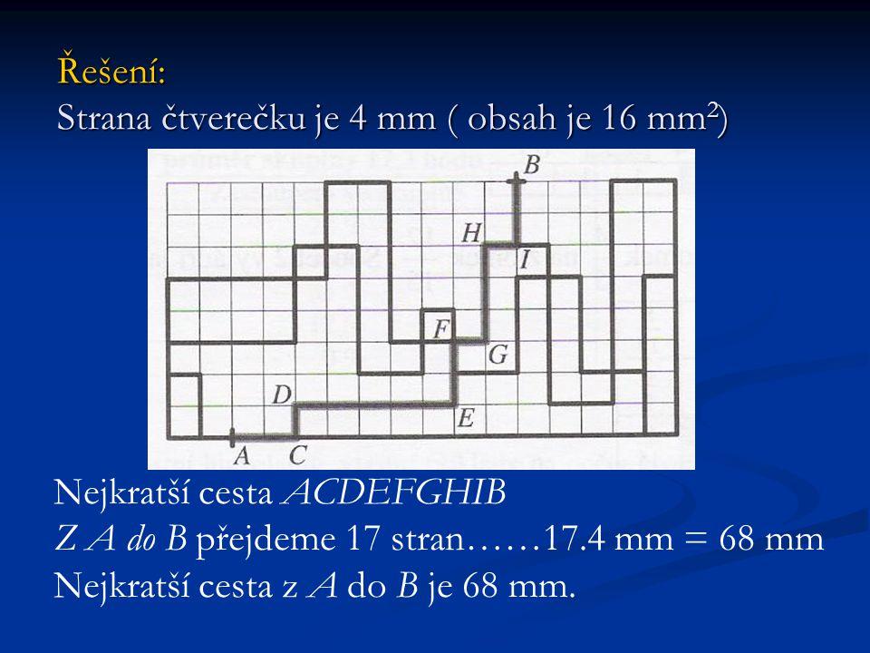 Řešení: Strana čtverečku je 4 mm ( obsah je 16 mm 2 ) Řešení: Strana čtverečku je 4 mm ( obsah je 16 mm 2 ) Nejkratší cesta ACDEFGHIB Z A do B přejdem