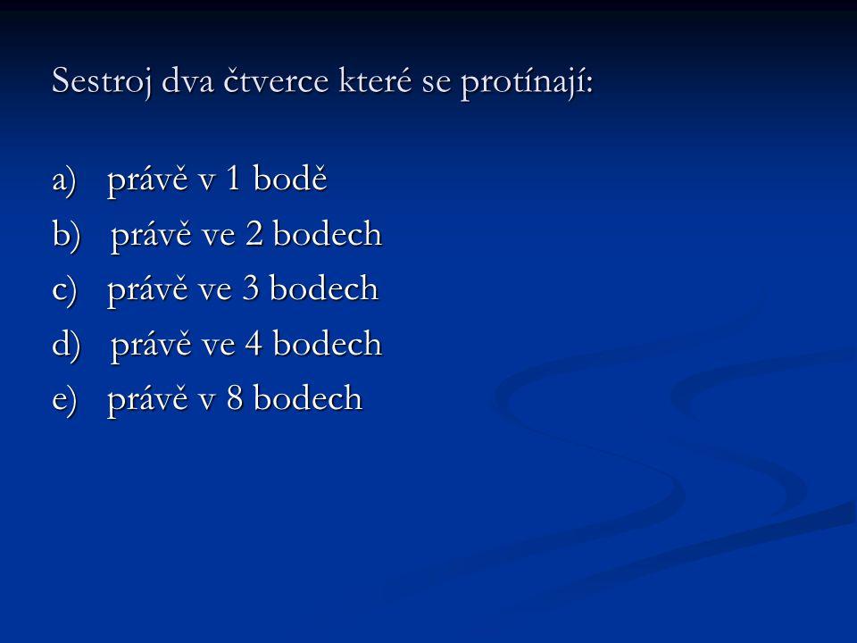 Sestroj dva čtverce které se protínají: a) právě v 1 bodě b) právě ve 2 bodech c) právě ve 3 bodech d) právě ve 4 bodech e) právě v 8 bodech