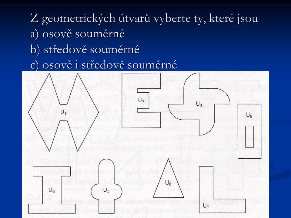 a)osově souměrné U 1, U 2, U 4, U 5, U 6, U 7, U 8 b) středově souměrné U 1, U 3 c) osově i středově souměrné U 1 U 1 Řešení: