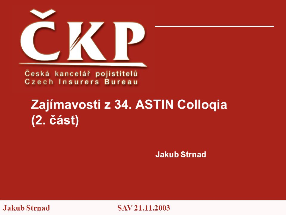 Jakub StrnadSAV 21.11.2003 Jakub Strnad Zajímavosti z 34. ASTIN Colloqia (2. část)