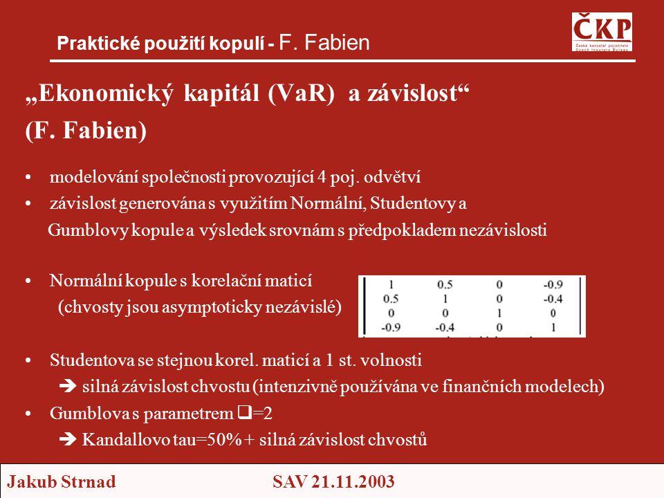 """Jakub StrnadSAV 21.11.2003 Praktické použití kopulí - F. Fabien """"Ekonomický kapitál (VaR) a závislost"""" (F. Fabien) •modelování společnosti provozující"""