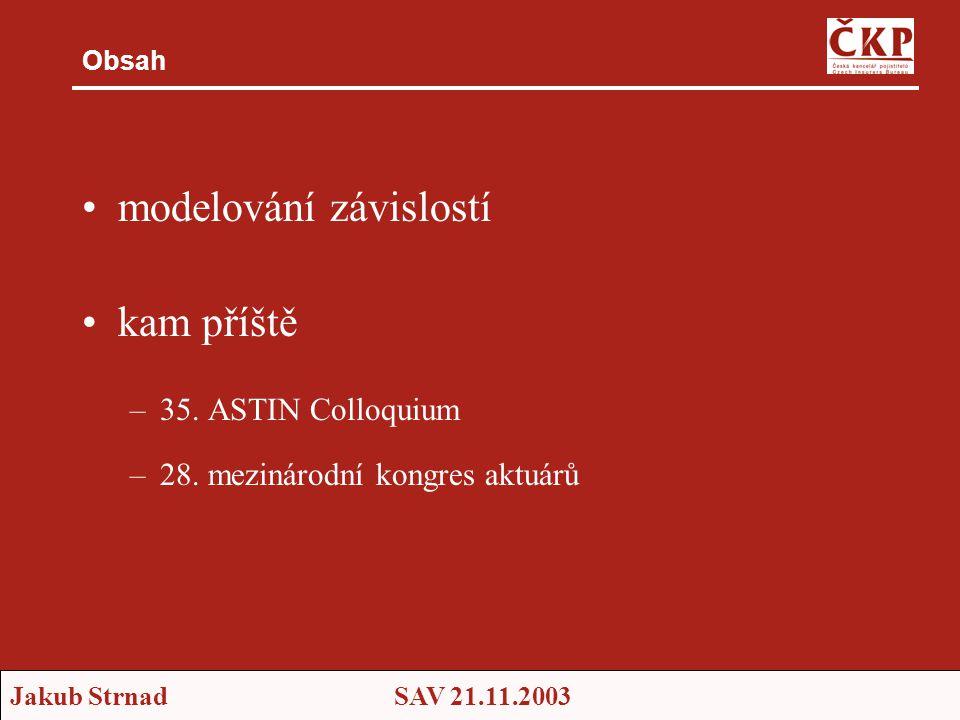 Jakub StrnadSAV 21.11.2003 Obsah •modelování závislostí •kam příště –35. ASTIN Colloquium –28. mezinárodní kongres aktuárů
