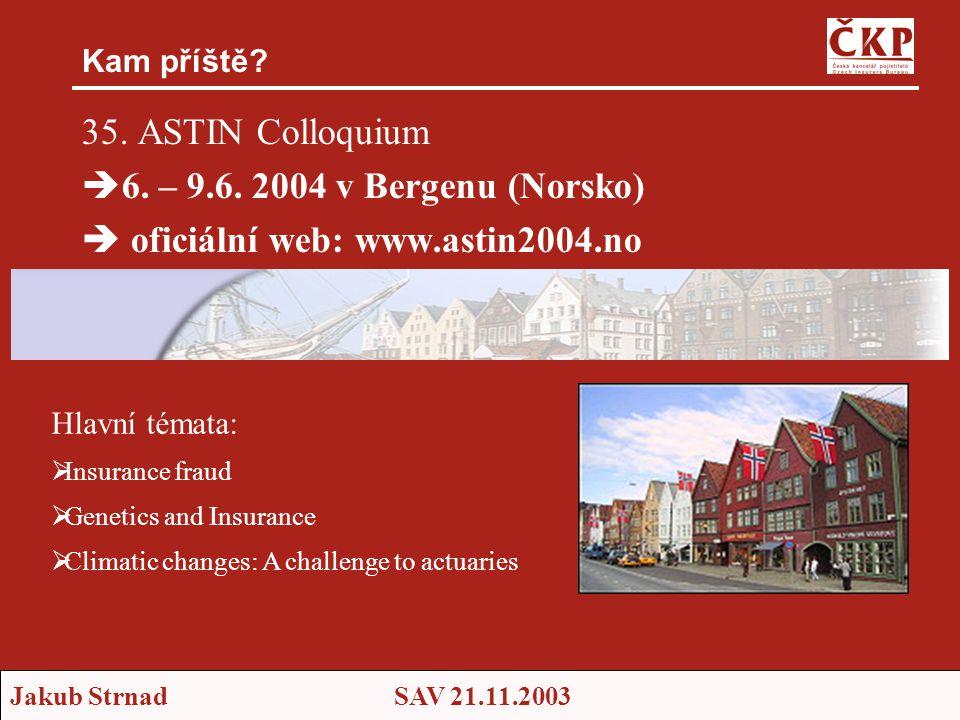Jakub StrnadSAV 21.11.2003 Kam příště? 35. ASTIN Colloquium  6. – 9.6. 2004 v Bergenu (Norsko)  oficiální web: www.astin2004.no Hlavní témata:  Ins