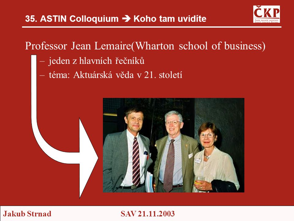 Jakub StrnadSAV 21.11.2003 35. ASTIN Colloquium  Koho tam uvidíte Professor Jean Lemaire(Wharton school of business) –jeden z hlavních řečníků –téma:
