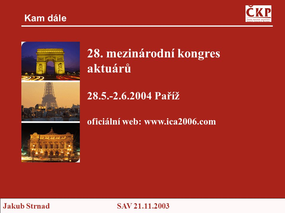 Jakub StrnadSAV 21.11.2003 Kam dále 28. mezinárodní kongres aktuárů 28.5.-2.6.2004 Paříž oficiální web: www.ica2006.com