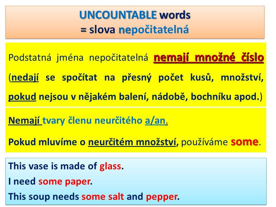 UNCOUNTABLE words = ne = slova nepočitatelná UNCOUNTABLE words = ne = slova nepočitatelná nemají množné číslo Podstatná jména nepočitatelná nemají mno