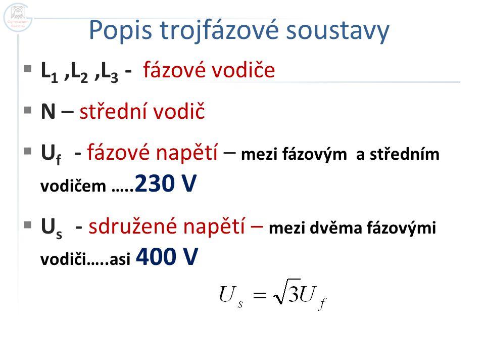 Popis trojfázové soustavy  L 1,L 2,L 3 - fázové vodiče  N – střední vodič  U f - fázové napětí – mezi fázovým a středním vodičem ….. 230 V  U s -